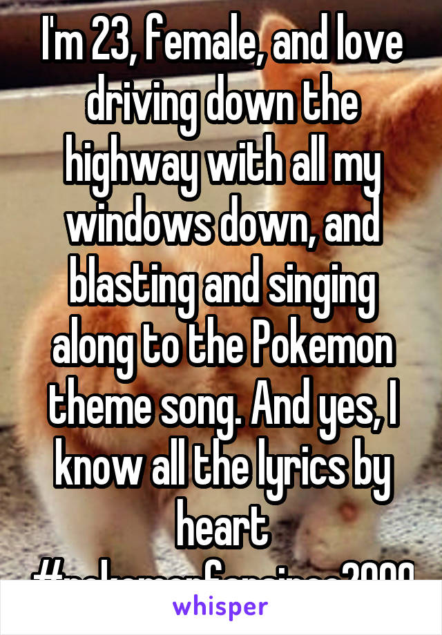 I'm 23, female, and love driving down the highway with all my windows down, and blasting and singing along to the Pokemon theme song. And yes, I know all the lyrics by heart #pokemonfansince2000