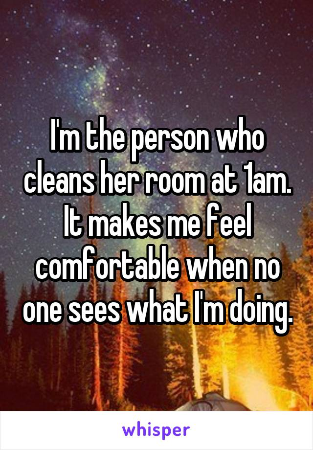 I'm the person who cleans her room at 1am. It makes me feel comfortable when no one sees what I'm doing.