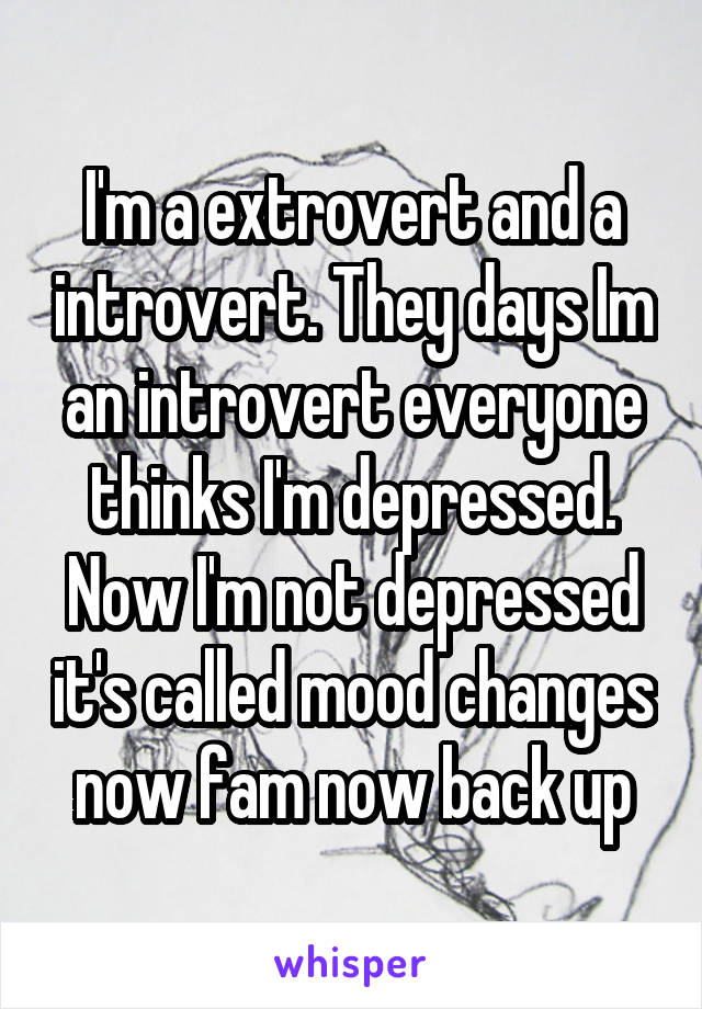 I'm a extrovert and a introvert. They days Im an introvert everyone thinks I'm depressed. Now I'm not depressed it's called mood changes now fam now back up