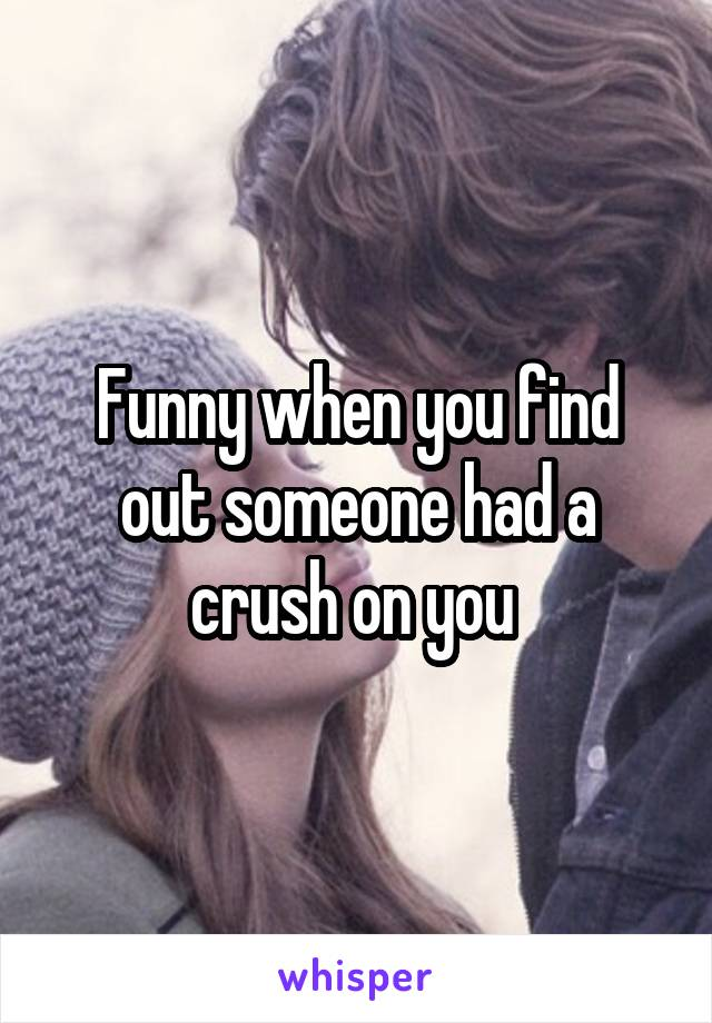 Funny when you find out someone had a crush on you