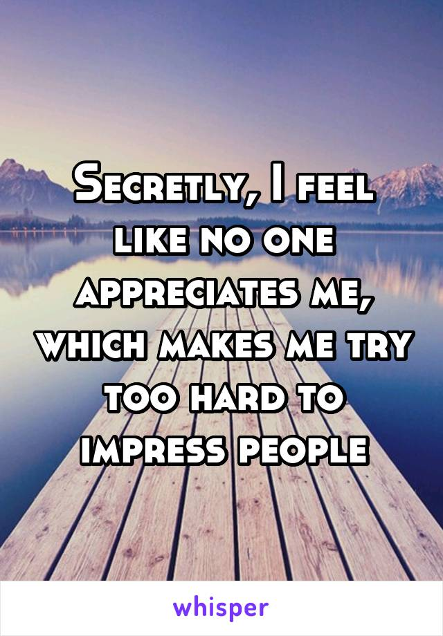 Secretly, I feel like no one appreciates me, which makes me try too hard to impress people