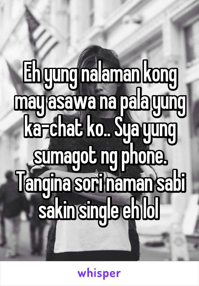 Eh yung nalaman kong may asawa na pala yung ka-chat ko.. Sya yung sumagot ng phone. Tangina sori naman sabi sakin single eh lol