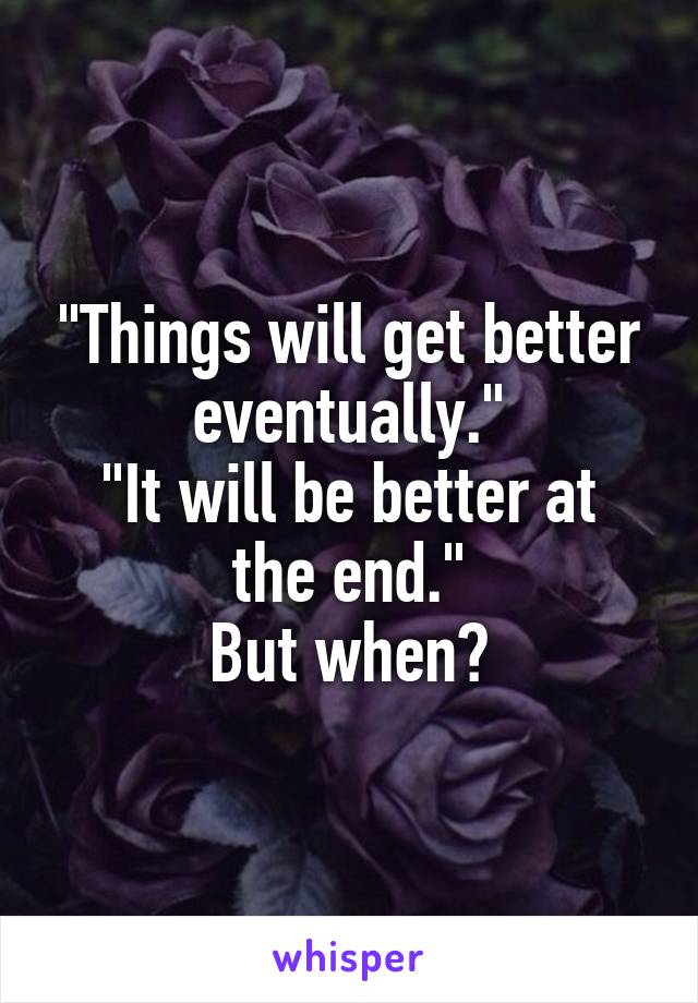 """Things will get better eventually."" ""It will be better at the end."" But when?"