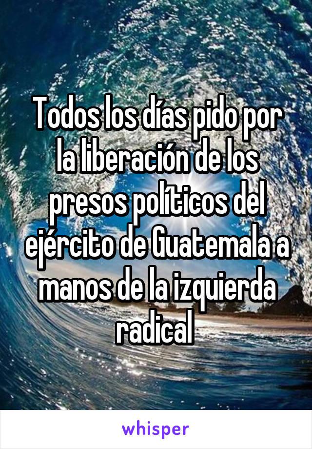 Todos los días pido por la liberación de los presos políticos del ejército de Guatemala a manos de la izquierda radical