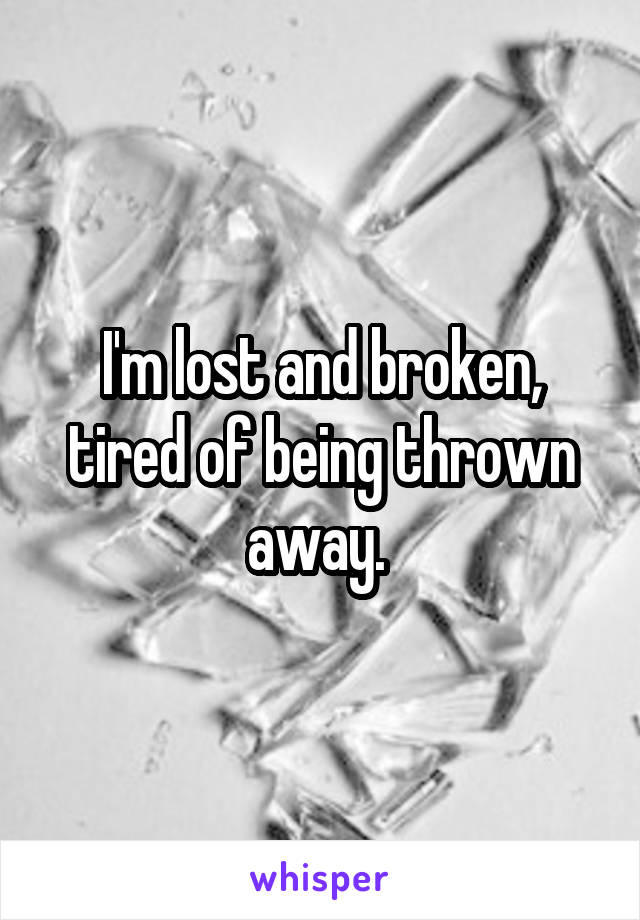 I'm lost and broken, tired of being thrown away.