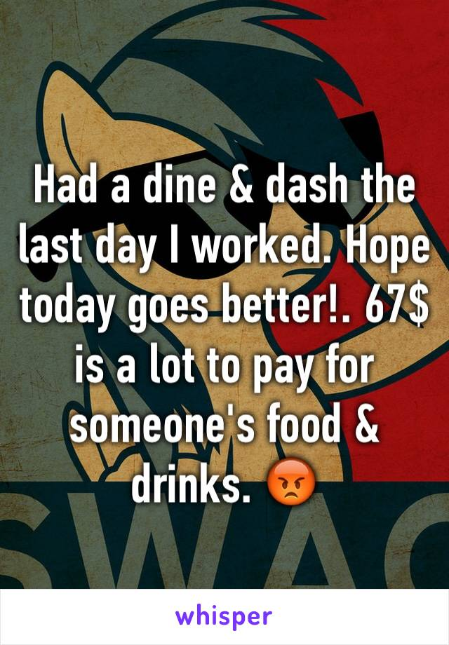 Had a dine & dash the last day I worked. Hope today goes better!. 67$ is a lot to pay for someone's food & drinks. 😡