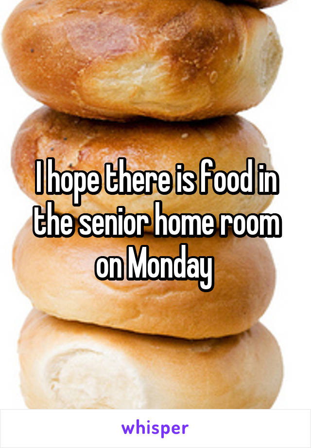 I hope there is food in the senior home room on Monday