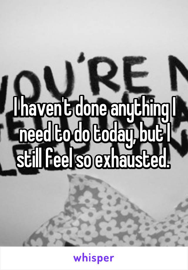 I haven't done anything I need to do today, but I still feel so exhausted.