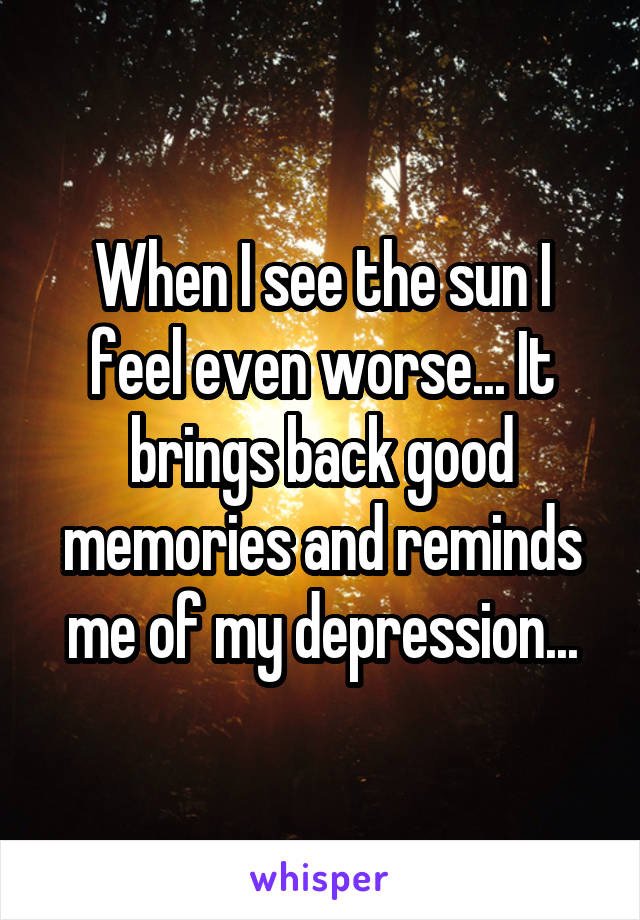 When I see the sun I feel even worse... It brings back good memories and reminds me of my depression...