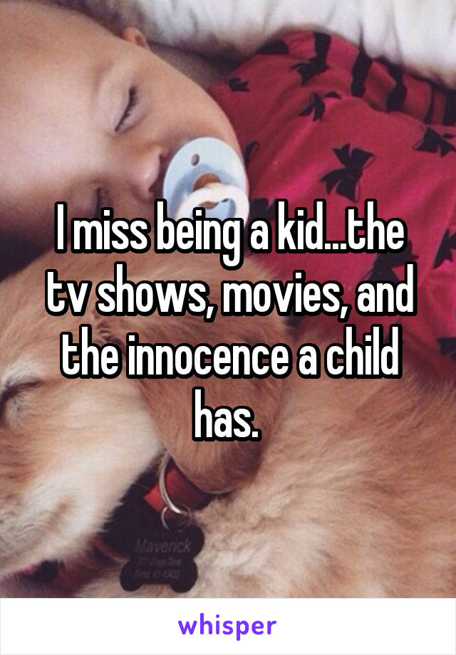 I miss being a kid...the tv shows, movies, and the innocence a child has.