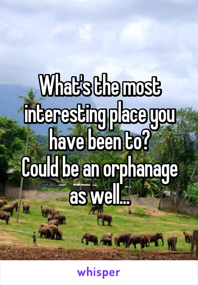 What's the most interesting place you have been to? Could be an orphanage as well...