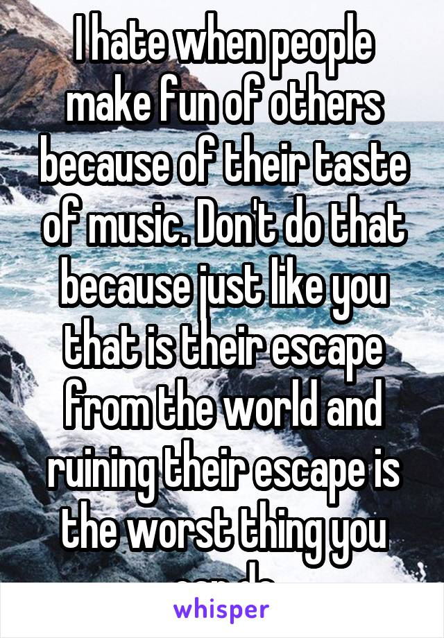 I hate when people make fun of others because of their taste of music. Don't do that because just like you that is their escape from the world and ruining their escape is the worst thing you can do