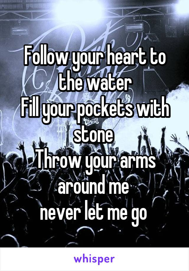 Follow your heart to the water Fill your pockets with stone  Throw your arms around me  never let me go