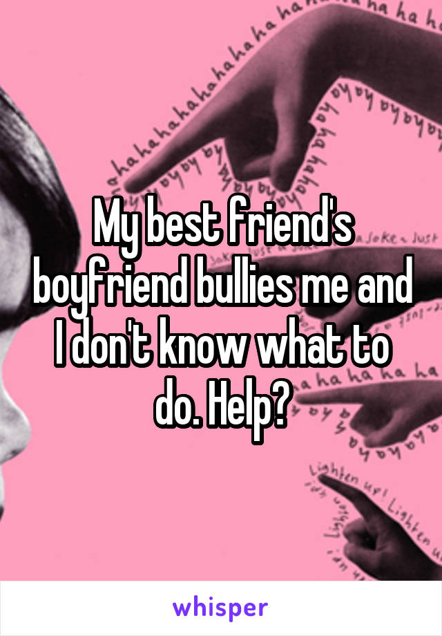 My best friend's boyfriend bullies me and I don't know what to do. Help?