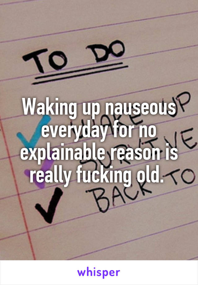 Waking up nauseous everyday for no explainable reason is really fucking old.