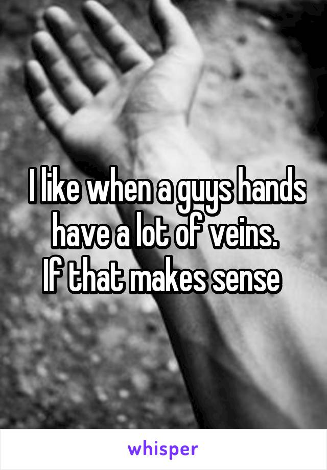 I like when a guys hands have a lot of veins. If that makes sense