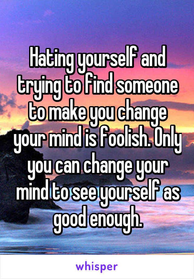 Hating yourself and trying to find someone to make you change your mind is foolish. Only you can change your mind to see yourself as good enough.