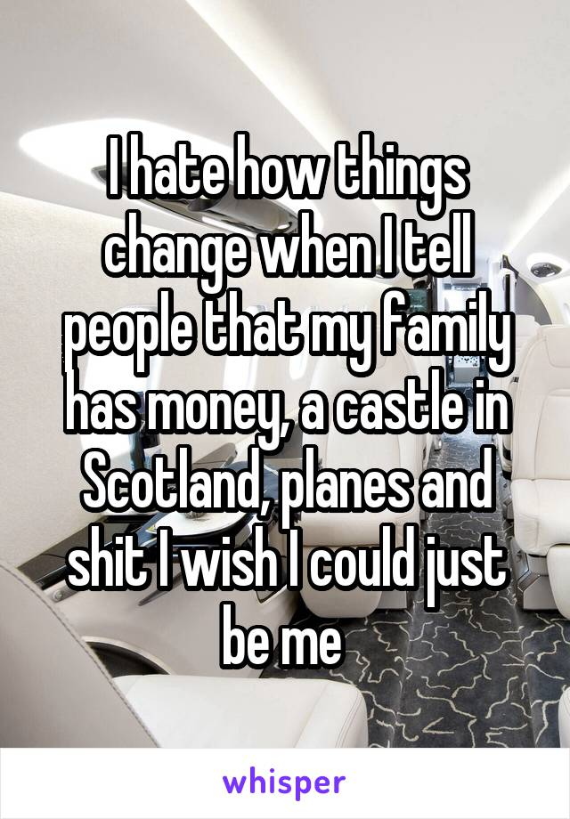 I hate how things change when I tell people that my family has money, a castle in Scotland, planes and shit I wish I could just be me