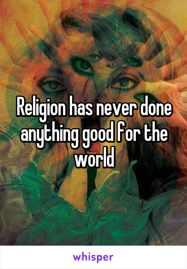 Religion has never done anything good for the world