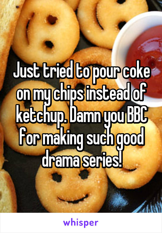 Just tried to pour coke on my chips instead of ketchup. Damn you BBC for making such good drama series!