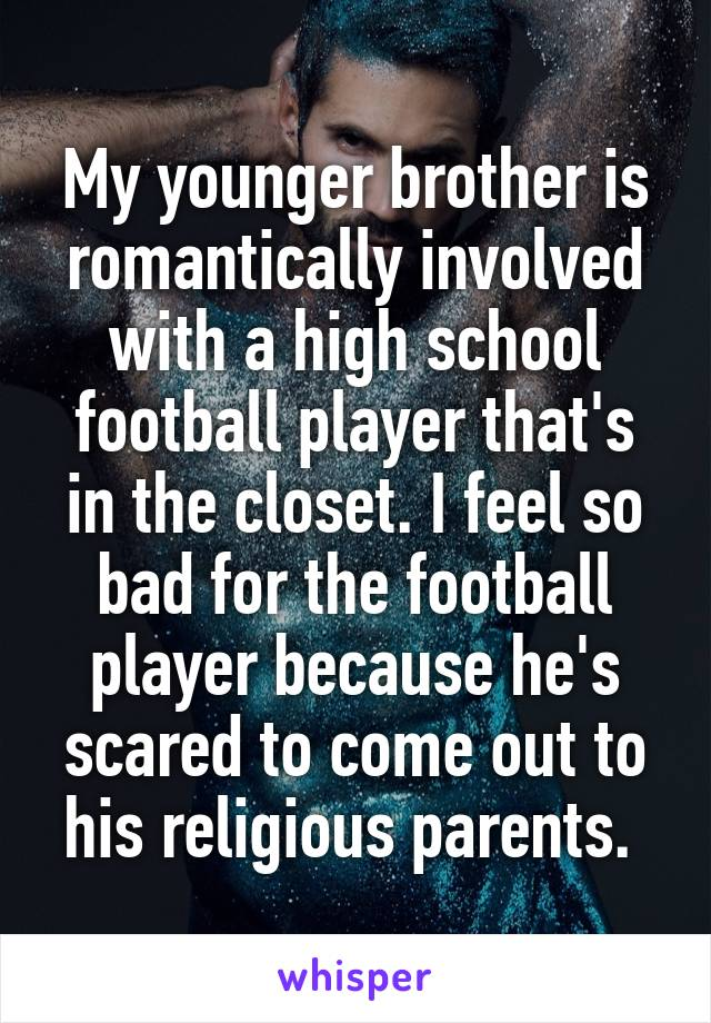 My younger brother is romantically involved with a high school football player that's in the closet. I feel so bad for the football player because he's scared to come out to his religious parents.