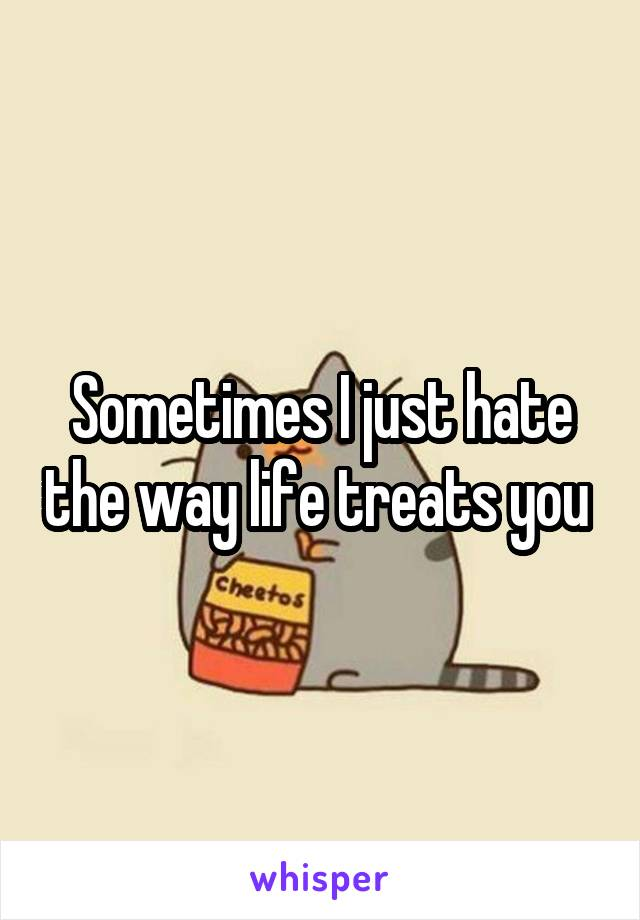Sometimes I just hate the way life treats you