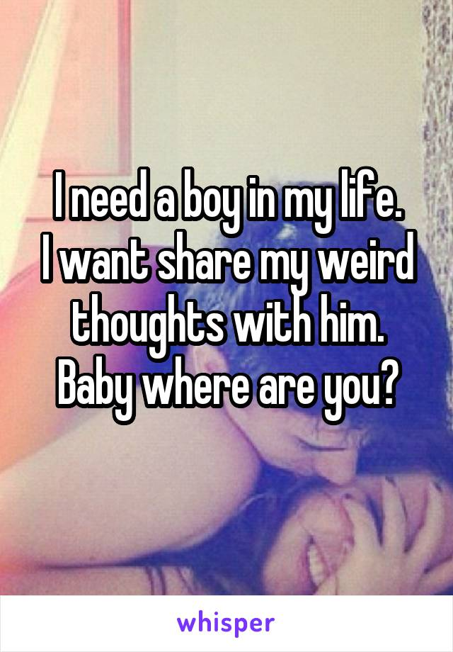 I need a boy in my life. I want share my weird thoughts with him. Baby where are you?