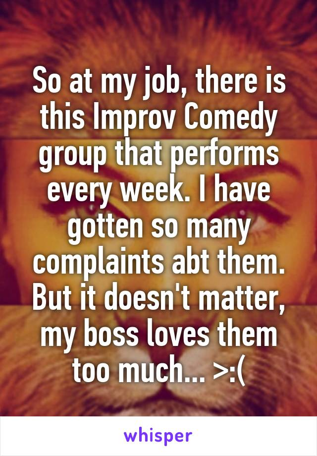So at my job, there is this Improv Comedy group that performs every week. I have gotten so many complaints abt them. But it doesn't matter, my boss loves them too much... >:(