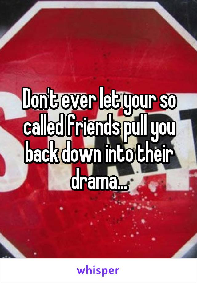 Don't ever let your so called friends pull you back down into their drama...