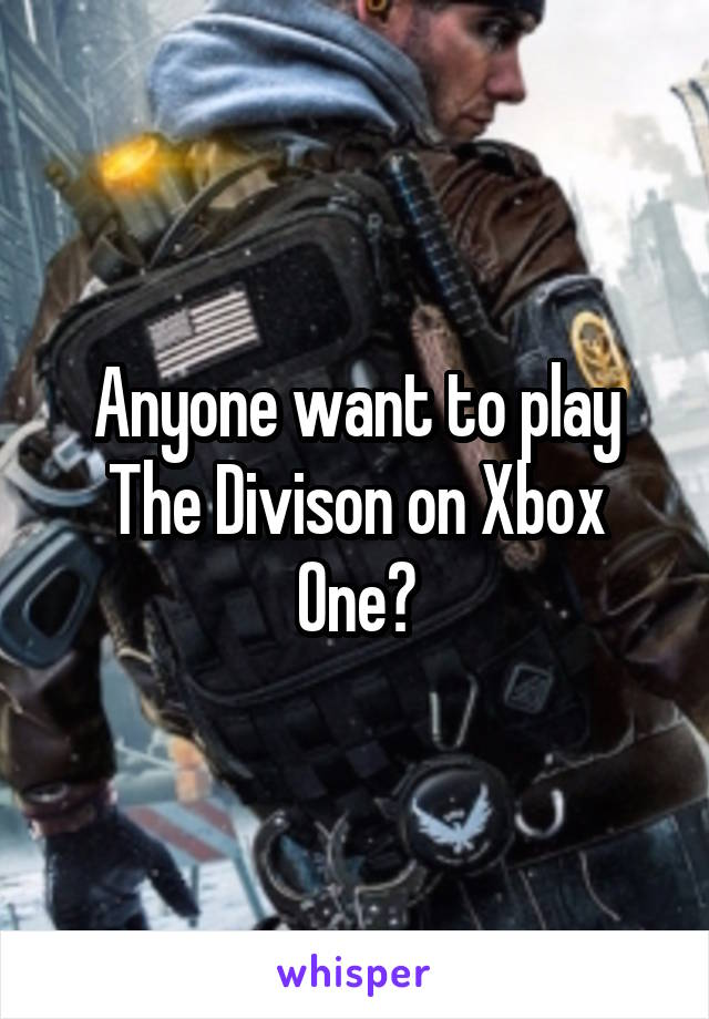 Anyone want to play The Divison on Xbox One?