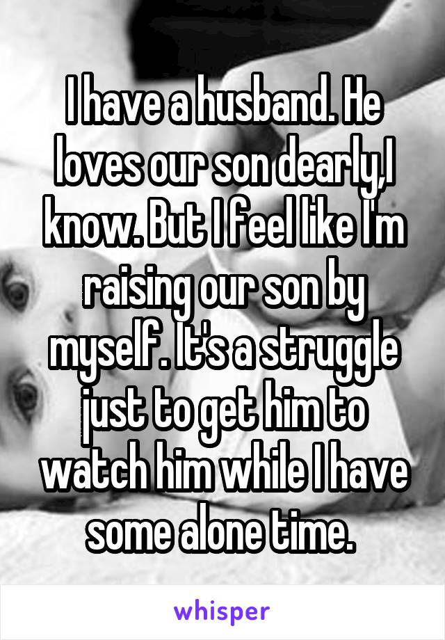 I have a husband. He loves our son dearly,I know. But I feel like I'm raising our son by myself. It's a struggle just to get him to watch him while I have some alone time.