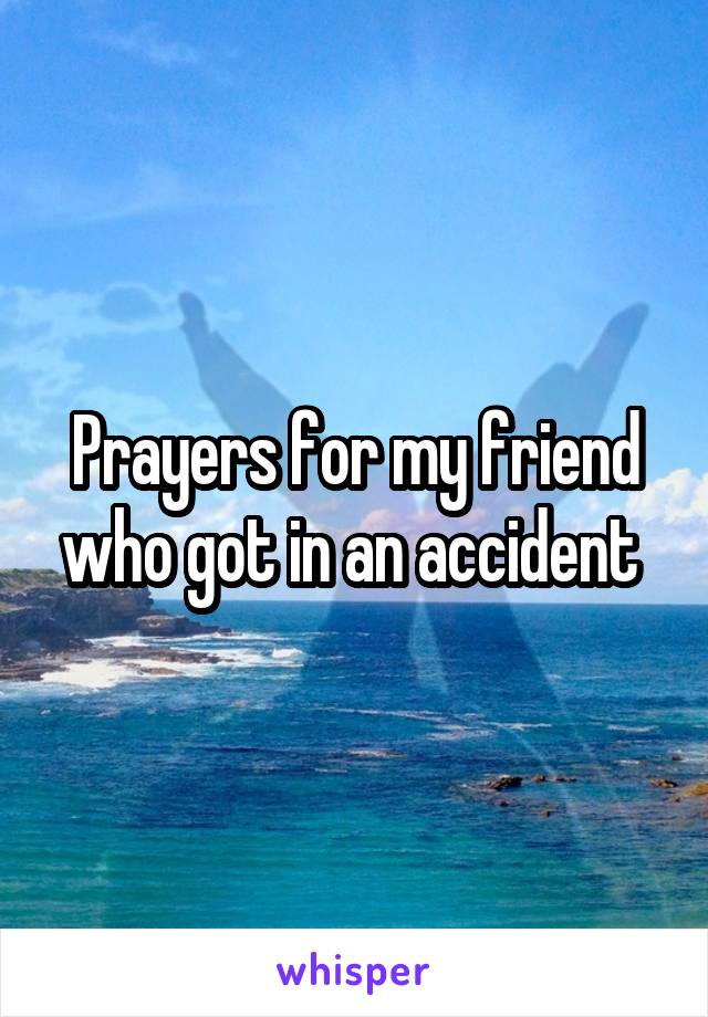 Prayers for my friend who got in an accident
