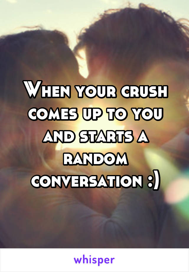 When your crush comes up to you and starts a random conversation :)