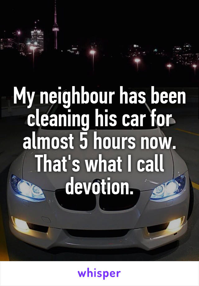 My neighbour has been cleaning his car for almost 5 hours now. That's what I call devotion.