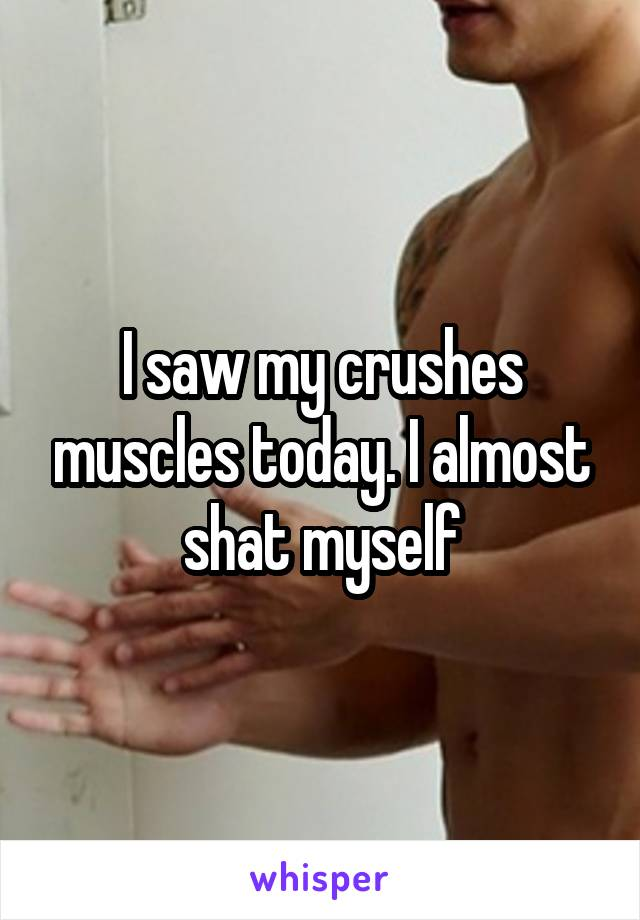 I saw my crushes muscles today. I almost  shat myself