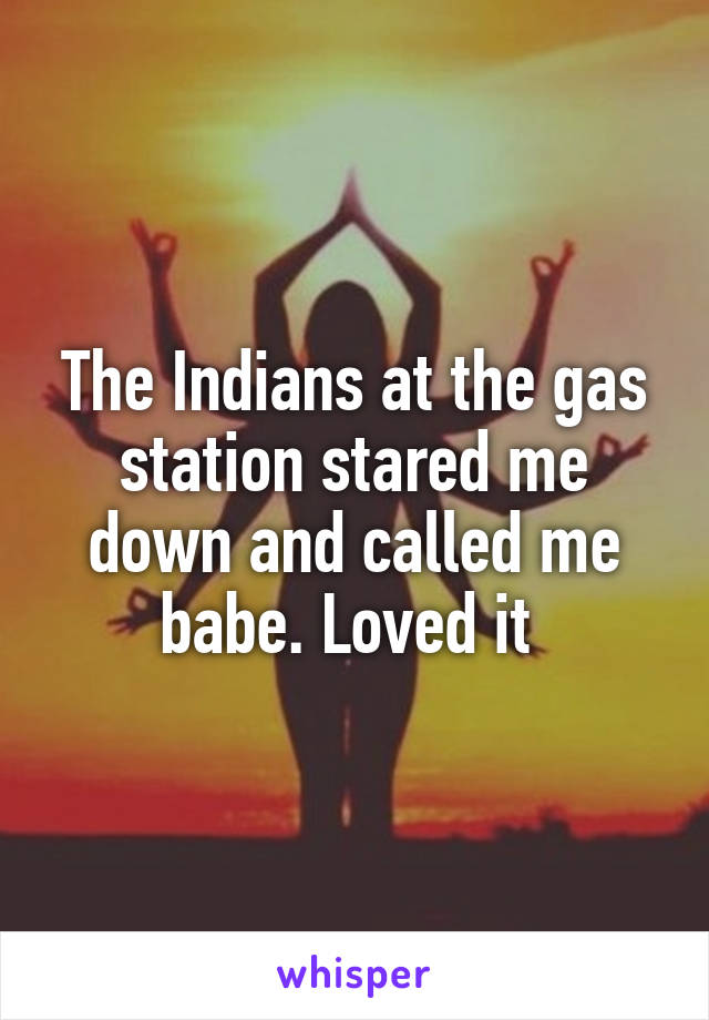 The Indians at the gas station stared me down and called me babe. Loved it