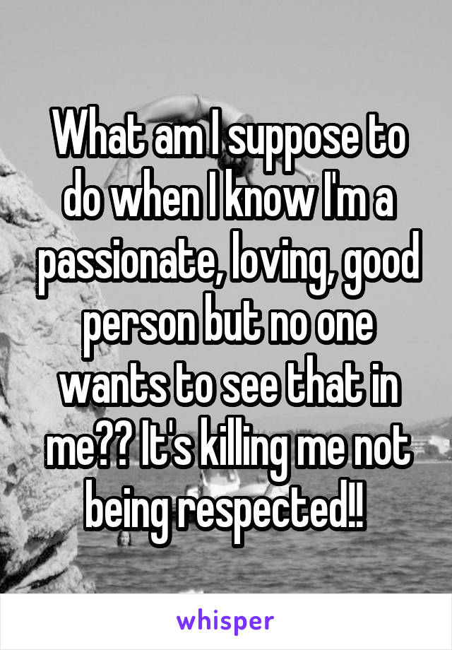 What am I suppose to do when I know I'm a passionate, loving, good person but no one wants to see that in me?? It's killing me not being respected!!