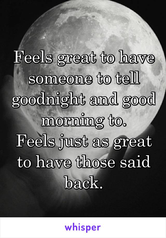 Feels great to have someone to tell goodnight and good morning to. Feels just as great to have those said back.