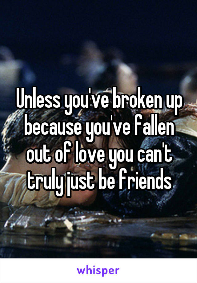 Unless you've broken up because you've fallen out of love you can't truly just be friends