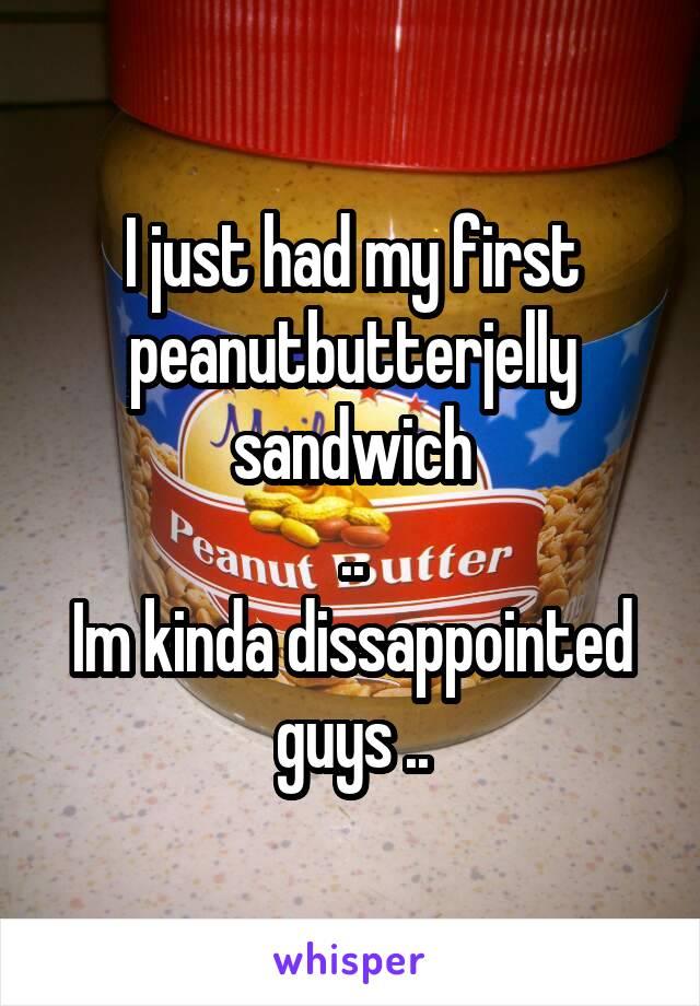 I just had my first peanutbutterjelly sandwich .. Im kinda dissappointed guys ..