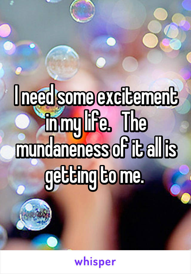 I need some excitement in my life.   The mundaneness of it all is getting to me.