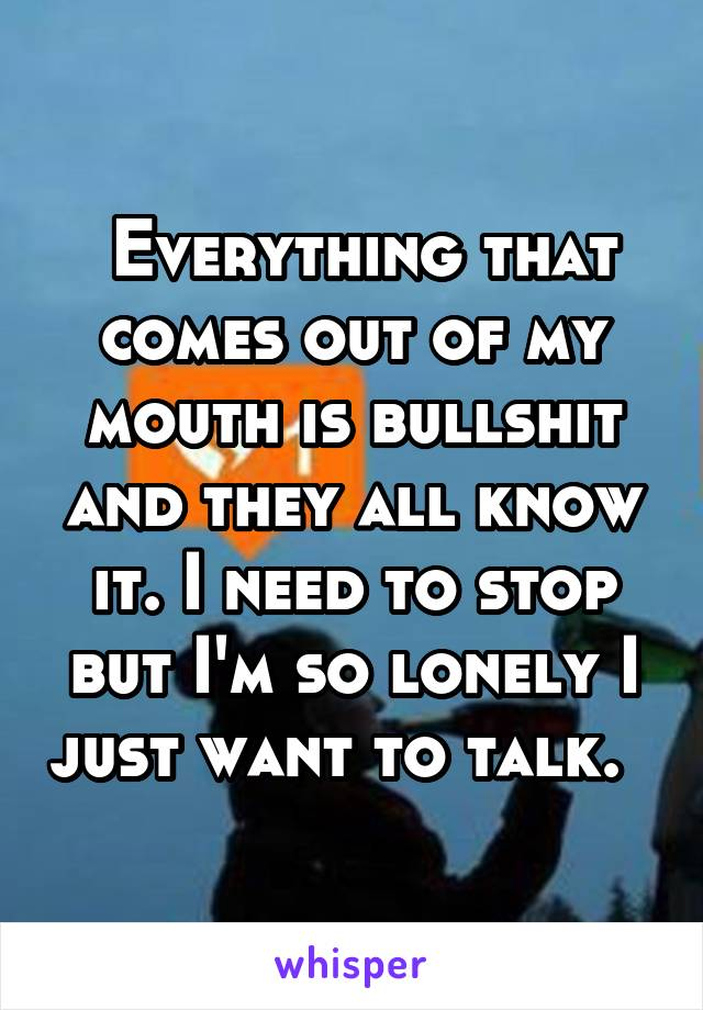 Everything that comes out of my mouth is bullshit and they all know it. I need to stop but I'm so lonely I just want to talk.