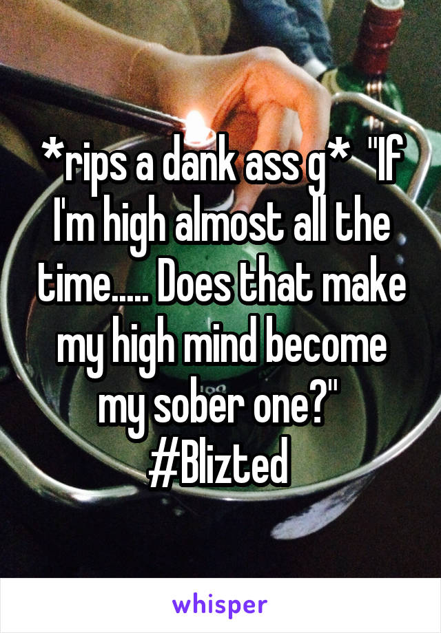 """*rips a dank ass g*  """"If I'm high almost all the time..... Does that make my high mind become my sober one?""""  #Blizted"""