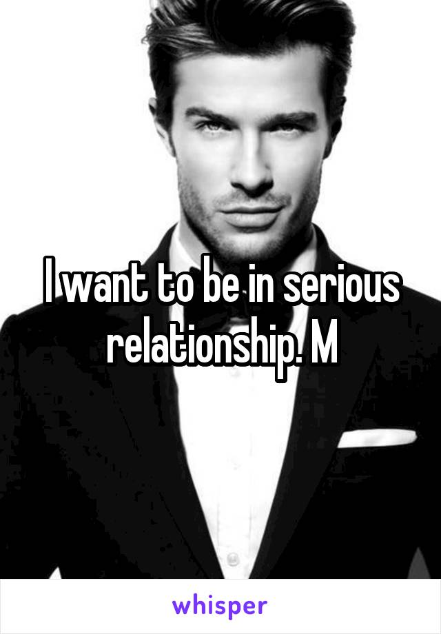 I want to be in serious relationship. M