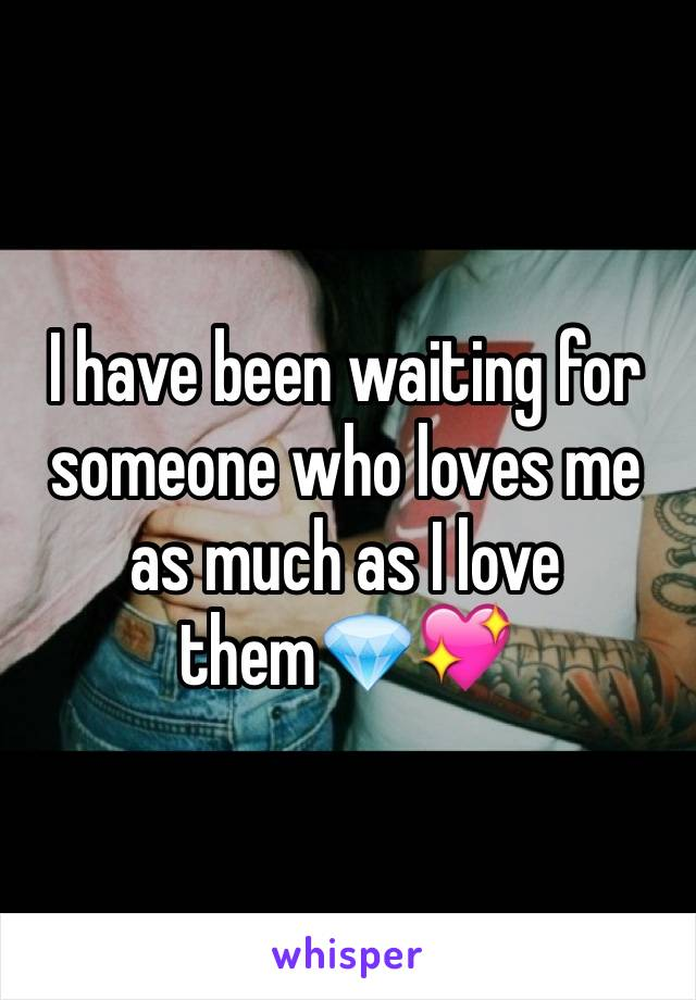 I have been waiting for someone who loves me as much as I love them💎💖