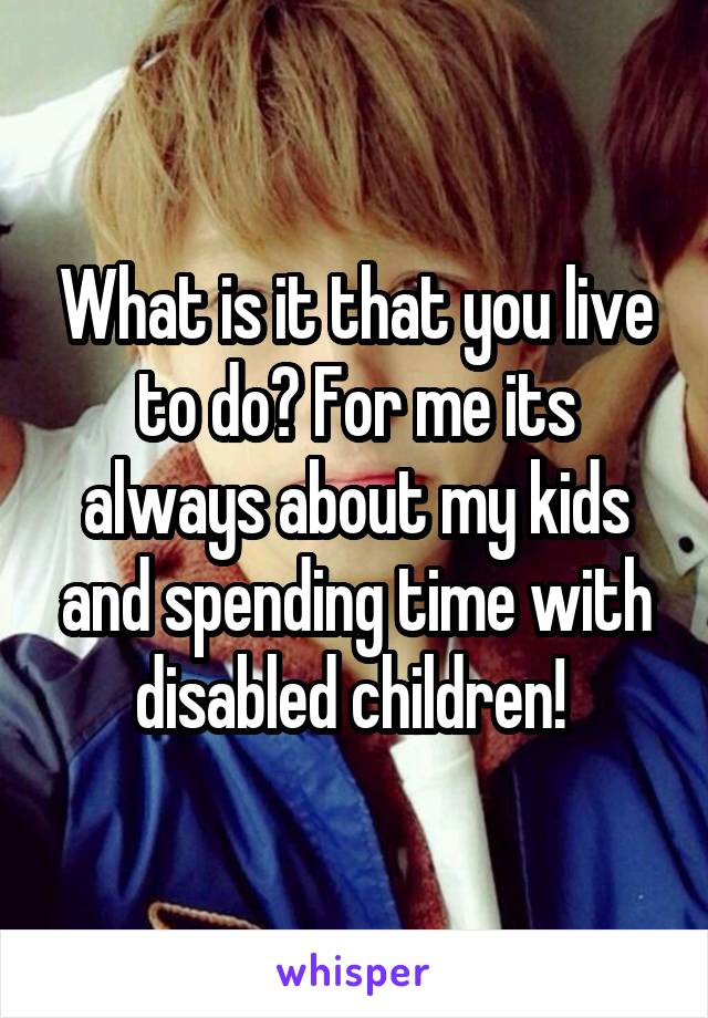 What is it that you live to do? For me its always about my kids and spending time with disabled children!