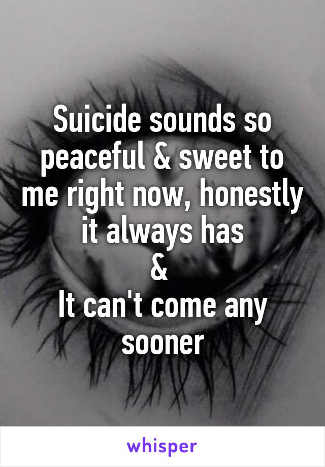 Suicide sounds so peaceful & sweet to me right now, honestly it always has &  It can't come any sooner