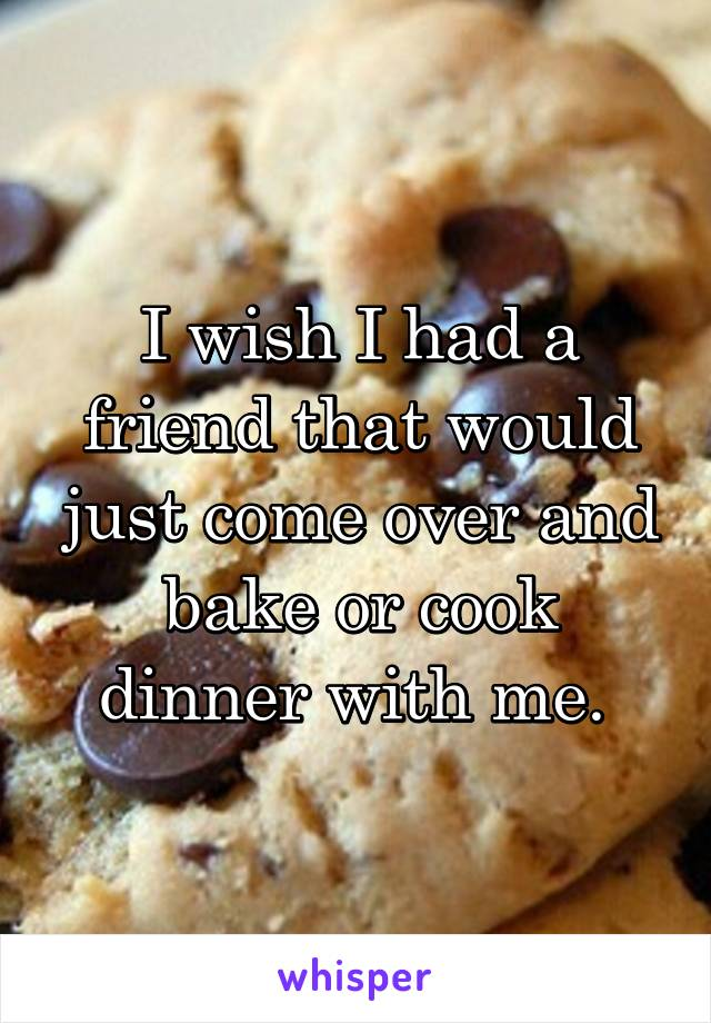 I wish I had a friend that would just come over and bake or cook dinner with me.