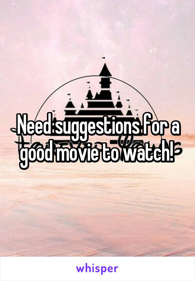 Need suggestions for a good movie to watch!