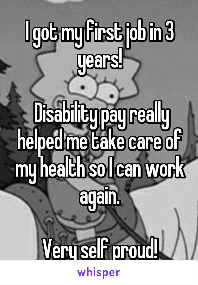 I got my first job in 3 years!   Disability pay really helped me take care of my health so I can work again.  Very self proud!